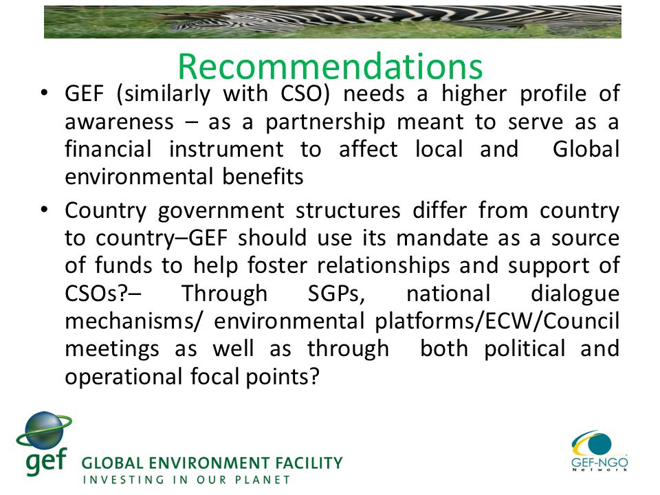 Recommendations GEF (similarly with CSO) needs a higher profile of awareness – as a partnership meant to serve as a financial instrument to affect local and Global environmental benefits Country government structures differ from country to country–GEF should use its mandate as a source of funds to help foster relationships and support of CSOs – Through SGPs, national dialogue mechanisms/ environmental platforms/ECW/Council meetings as well as through both political and operational focal points