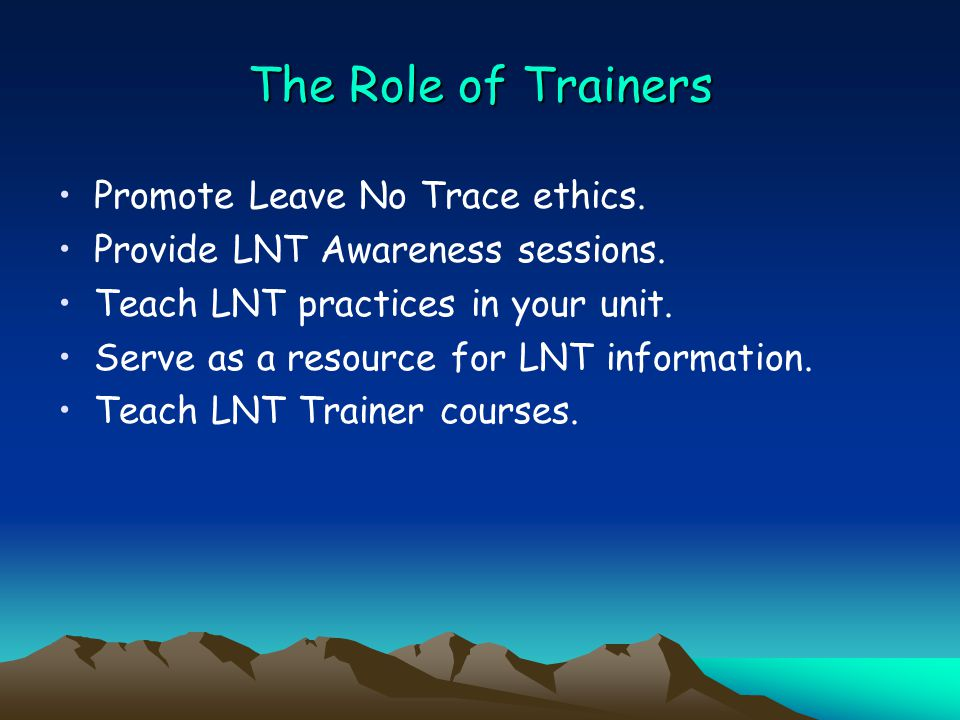 The Role of Trainers Promote Leave No Trace ethics.