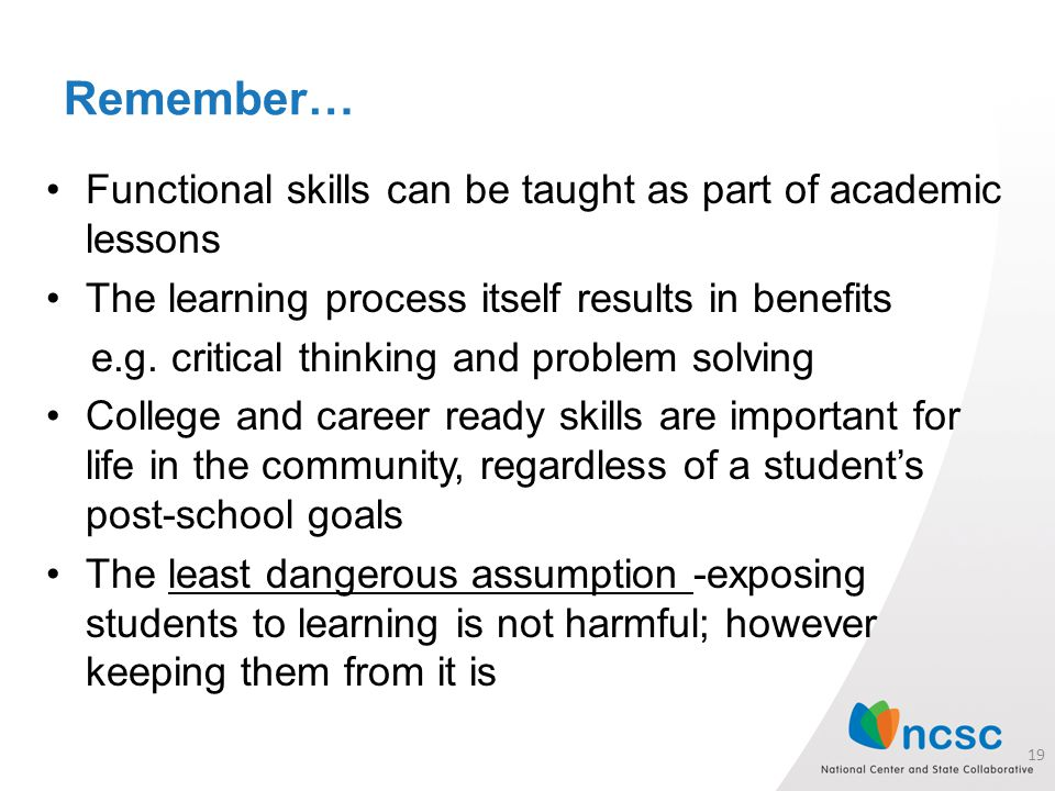 Remember… Functional skills can be taught as part of academic lessons The learning process itself results in benefits e.g.