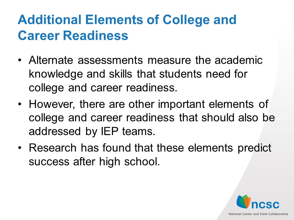 Additional Elements of College and Career Readiness Alternate assessments measure the academic knowledge and skills that students need for college and career readiness.