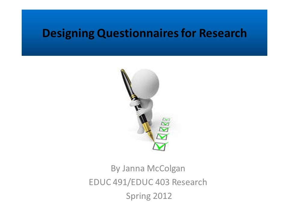 Designing Questionnaires for Research By Janna McColgan EDUC 491/EDUC 403 Research Spring 2012