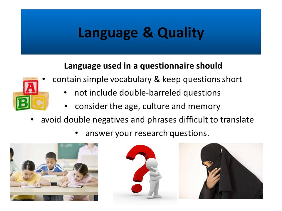 Language & Quality Language used in a questionnaire should contain simple vocabulary & keep questions short not include double-barreled questions consider the age, culture and memory avoid double negatives and phrases difficult to translate answer your research questions.
