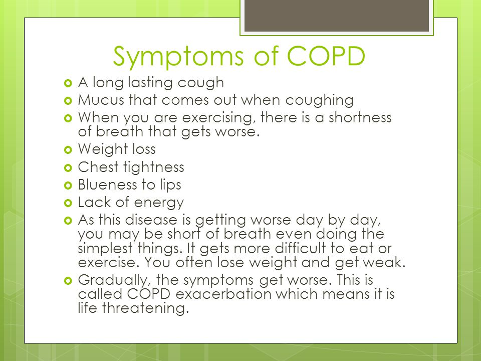 Symptoms of COPD  A long lasting cough  Mucus that comes out when coughing  When you are exercising, there is a shortness of breath that gets worse.