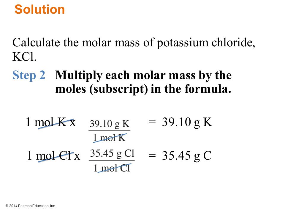 © 2014 Pearson Education, Inc. Solution Calculate the molar mass of potassium chloride, KCl.