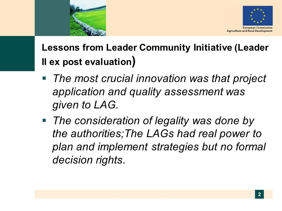 2 Lessons from Leader Community Initiative (Leader II ex post evaluation )  The most crucial innovation was that project application and quality assessment was given to LAG.