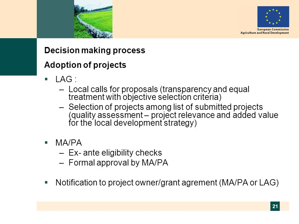 21 Decision making process Adoption of projects  LAG : –Local calls for proposals (transparency and equal treatment with objective selection criteria) –Selection of projects among list of submitted projects (quality assessment – project relevance and added value for the local development strategy)  MA/PA –Ex- ante eligibility checks –Formal approval by MA/PA  Notification to project owner/grant agrement (MA/PA or LAG)