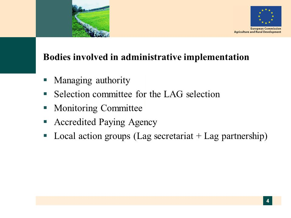 4 Bodies involved in administrative implementation  Managing authority  Selection committee for the LAG selection  Monitoring Committee  Accredited Paying Agency  Local action groups (Lag secretariat + Lag partnership)