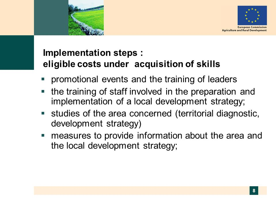8 Implementation steps : eligible costs under acquisition of skills  promotional events and the training of leaders  the training of staff involved in the preparation and implementation of a local development strategy;  studies of the area concerned (territorial diagnostic, development strategy)  measures to provide information about the area and the local development strategy;