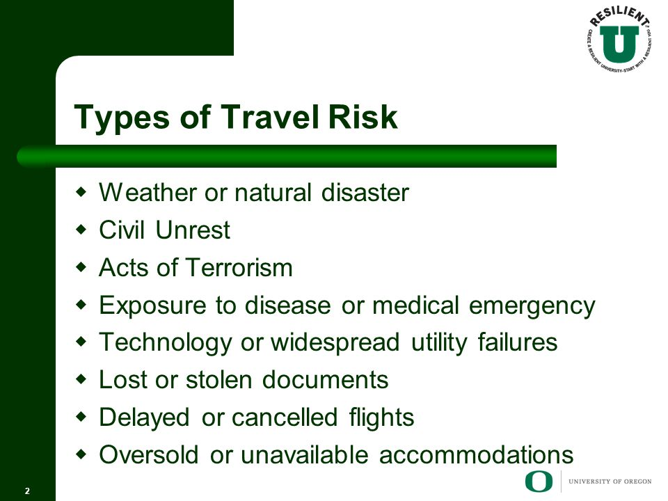 Types of Travel Risk  Weather or natural disaster  Civil Unrest  Acts of Terrorism  Exposure to disease or medical emergency  Technology or widespread utility failures  Lost or stolen documents  Delayed or cancelled flights  Oversold or unavailable accommodations 2