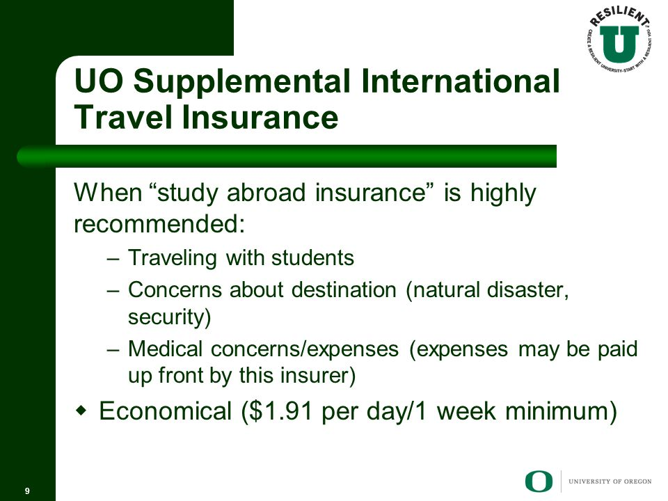 UO Supplemental International Travel Insurance When study abroad insurance is highly recommended: –Traveling with students –Concerns about destination (natural disaster, security) –Medical concerns/expenses (expenses may be paid up front by this insurer)  Economical ($1.91 per day/1 week minimum) 9