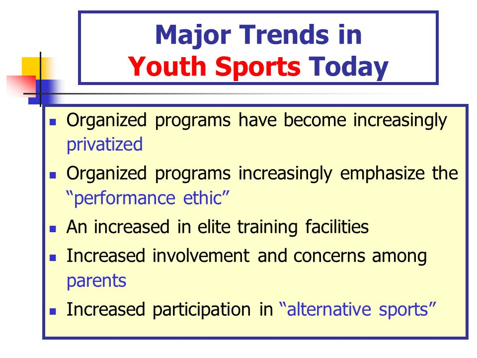 Major Trends in Youth Sports Today Organized programs have become increasingly privatized Organized programs increasingly emphasize the performance ethic An increased in elite training facilities Increased involvement and concerns among parents Increased participation in alternative sports