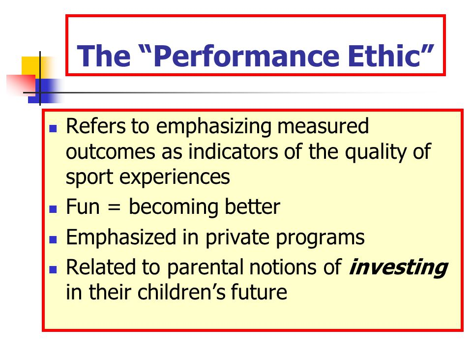 The Performance Ethic Refers to emphasizing measured outcomes as indicators of the quality of sport experiences Fun = becoming better Emphasized in private programs Related to parental notions of investing in their children's future