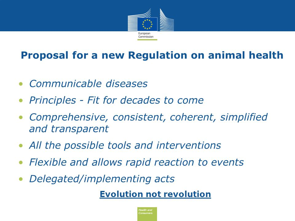 Health and Consumers Health and Consumers Proposal for a new Regulation on animal health Communicable diseases Principles - Fit for decades to come Comprehensive, consistent, coherent, simplified and transparent All the possible tools and interventions Flexible and allows rapid reaction to events Delegated/implementing acts Evolution not revolution