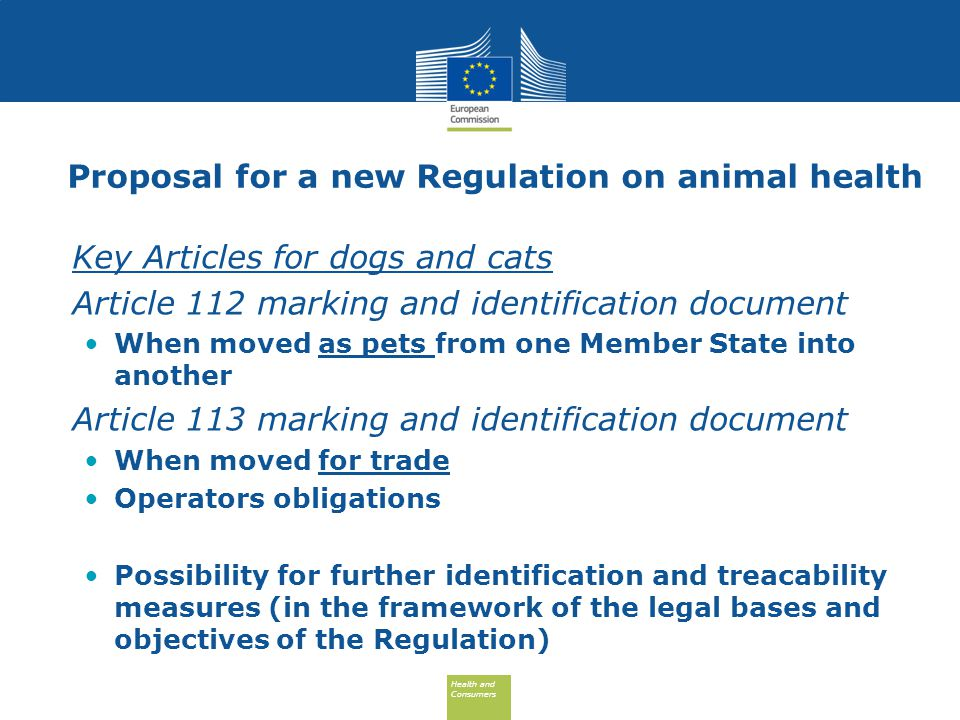 Health and Consumers Health and Consumers Proposal for a new Regulation on animal health Key Articles for dogs and cats Article 112 marking and identification document When moved as pets from one Member State into another Article 113 marking and identification document When moved for trade Operators obligations Possibility for further identification and treacability measures (in the framework of the legal bases and objectives of the Regulation)