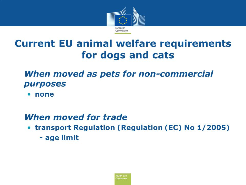Health and Consumers Health and Consumers Current EU animal welfare requirements for dogs and cats When moved as pets for non-commercial purposes none When moved for trade transport Regulation (Regulation (EC) No 1/2005) - age limit