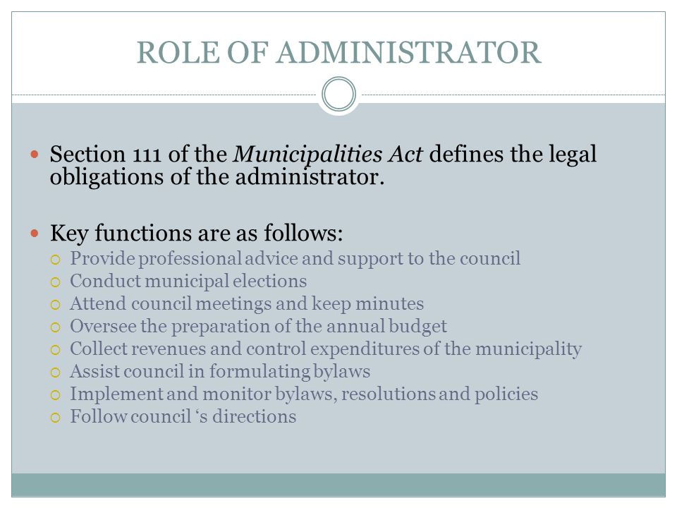 ROLE OF ADMINISTRATOR Section 111 of the Municipalities Act defines the legal obligations of the administrator.