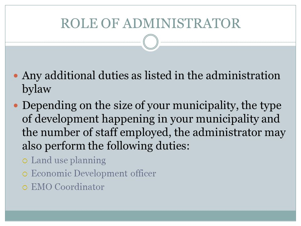 ROLE OF ADMINISTRATOR Any additional duties as listed in the administration bylaw Depending on the size of your municipality, the type of development happening in your municipality and the number of staff employed, the administrator may also perform the following duties:  Land use planning  Economic Development officer  EMO Coordinator