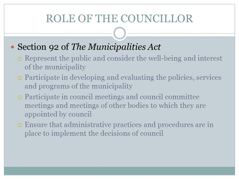ROLE OF THE COUNCILLOR Section 92 of The Municipalities Act  Represent the public and consider the well-being and interest of the municipality  Participate in developing and evaluating the policies, services and programs of the municipality  Participate in council meetings and council committee meetings and meetings of other bodies to which they are appointed by council  Ensure that administrative practices and procedures are in place to implement the decisions of council