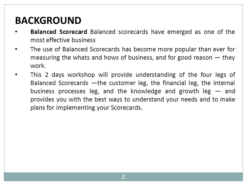 2 BACKGROUND Balanced Scorecard Balanced scorecards have emerged as one of the most effective business The use of Balanced Scorecards has become more popular than ever for measuring the whats and hows of business, and for good reason — they work.