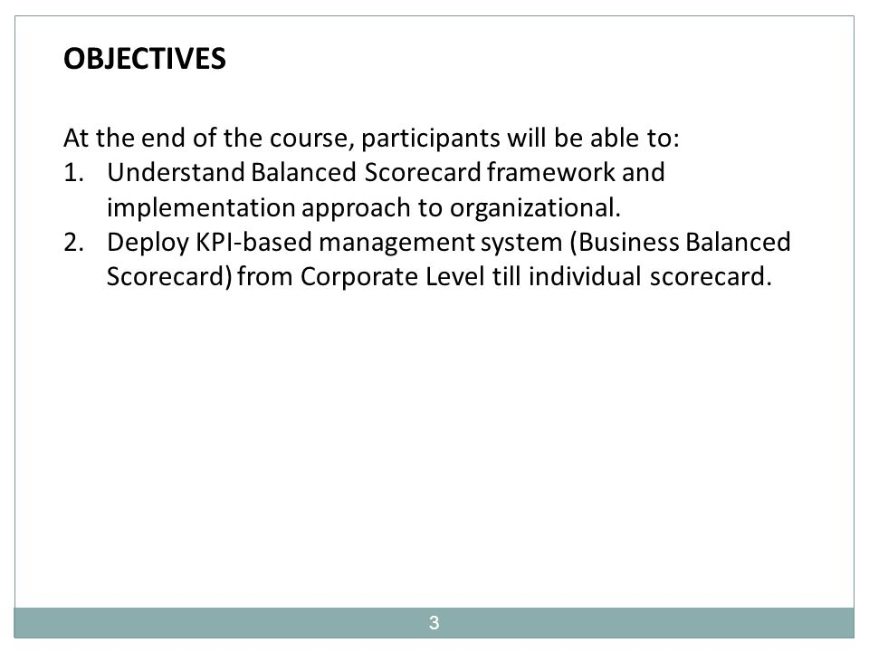 3 OBJECTIVES At the end of the course, participants will be able to: 1.Understand Balanced Scorecard framework and implementation approach to organizational.