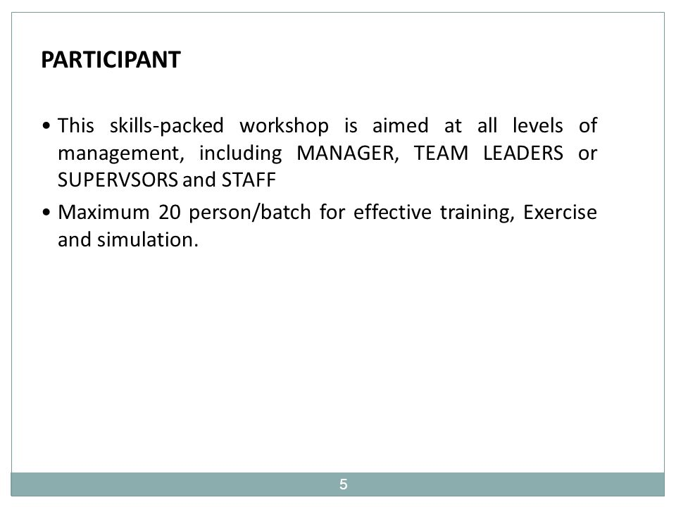 5 PARTICIPANT This skills-packed workshop is aimed at all levels of management, including MANAGER, TEAM LEADERS or SUPERVSORS and STAFF Maximum 20 person/batch for effective training, Exercise and simulation.