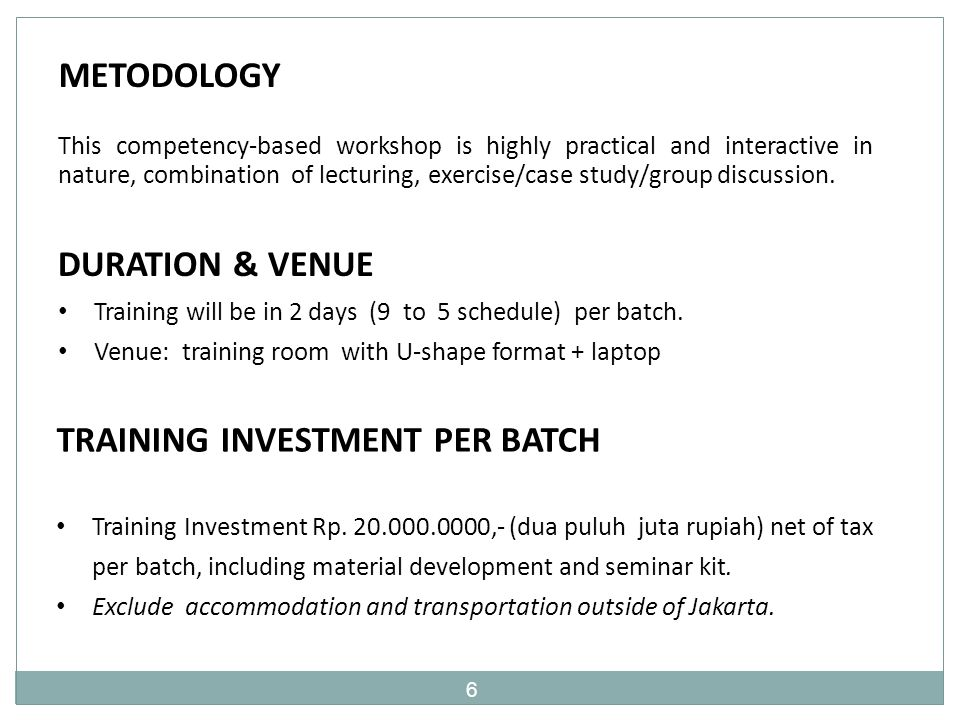 6 METODOLOGY This competency-based workshop is highly practical and interactive in nature, combination of lecturing, exercise/case study/group discussion.