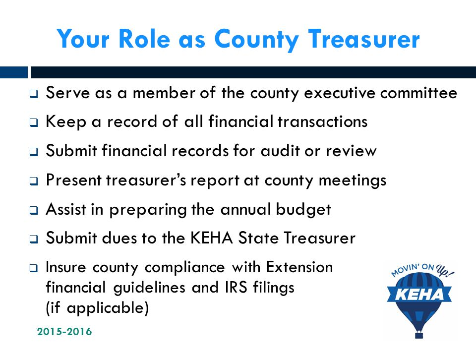 Your Role as County Treasurer  Serve as a member of the county executive committee  Keep a record of all financial transactions  Submit financial records for audit or review  Present treasurer's report at county meetings  Assist in preparing the annual budget  Submit dues to the KEHA State Treasurer  Insure county compliance with Extension financial guidelines and IRS filings (if applicable)