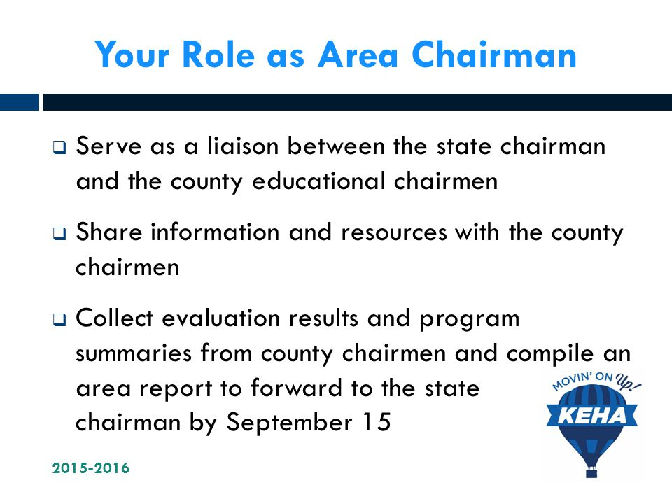 Your Role as Area Chairman  Serve as a liaison between the state chairman and the county educational chairmen  Share information and resources with the county chairmen  Collect evaluation results and program summaries from county chairmen and compile an area report to forward to the state chairman by September 15