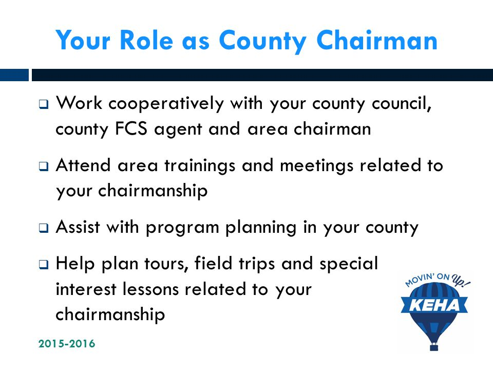 Your Role as County Chairman  Work cooperatively with your county council, county FCS agent and area chairman  Attend area trainings and meetings related to your chairmanship  Assist with program planning in your county  Help plan tours, field trips and special interest lessons related to your chairmanship