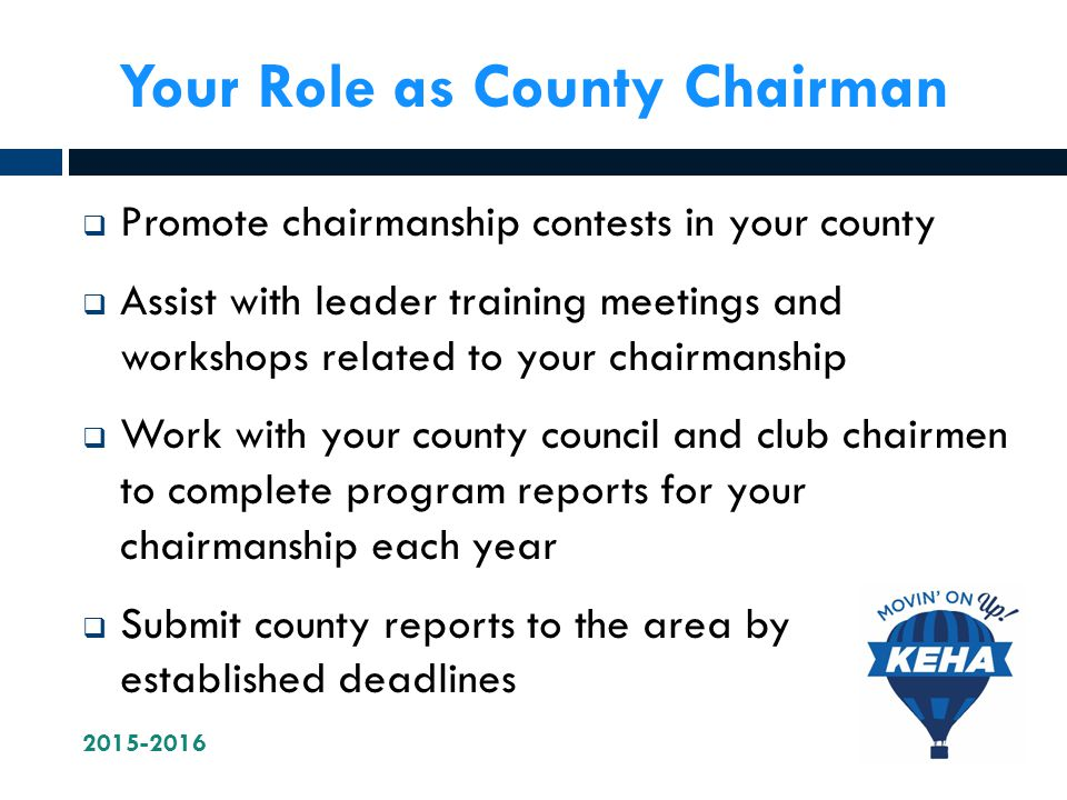 Your Role as County Chairman  Promote chairmanship contests in your county  Assist with leader training meetings and workshops related to your chairmanship  Work with your county council and club chairmen to complete program reports for your chairmanship each year  Submit county reports to the area by established deadlines