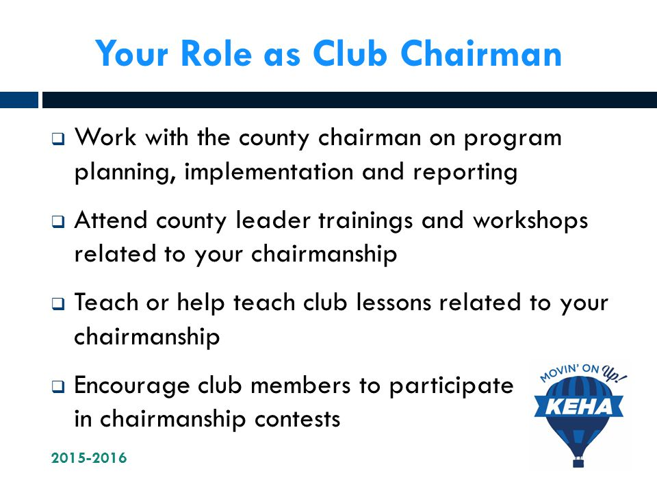Your Role as Club Chairman  Work with the county chairman on program planning, implementation and reporting  Attend county leader trainings and workshops related to your chairmanship  Teach or help teach club lessons related to your chairmanship  Encourage club members to participate in chairmanship contests