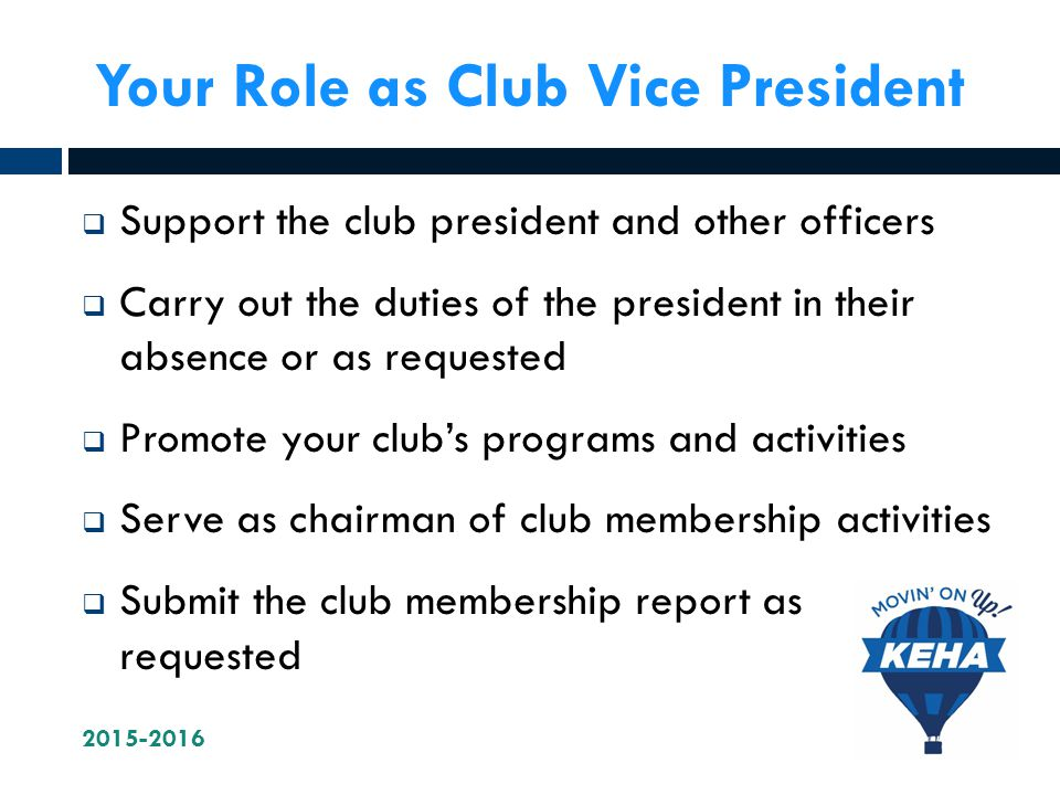 Your Role as Club Vice President  Support the club president and other officers  Carry out the duties of the president in their absence or as requested  Promote your club's programs and activities  Serve as chairman of club membership activities  Submit the club membership report as requested