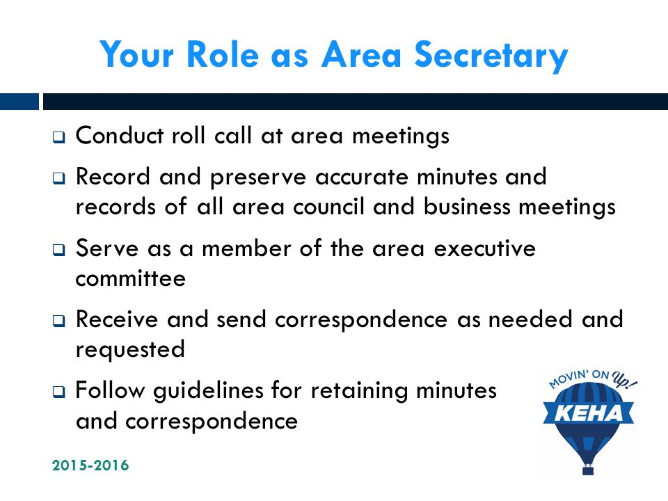 Your Role as Area Secretary  Conduct roll call at area meetings  Record and preserve accurate minutes and records of all area council and business meetings  Serve as a member of the area executive committee  Receive and send correspondence as needed and requested  Follow guidelines for retaining minutes and correspondence