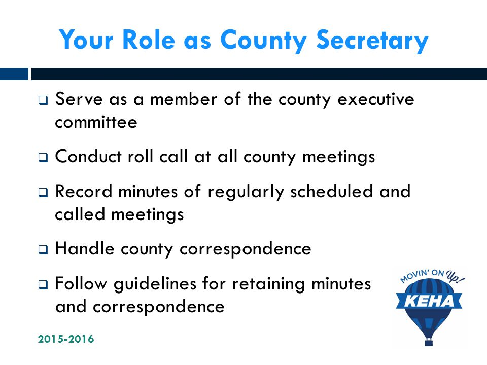 Your Role as County Secretary  Serve as a member of the county executive committee  Conduct roll call at all county meetings  Record minutes of regularly scheduled and called meetings  Handle county correspondence  Follow guidelines for retaining minutes and correspondence