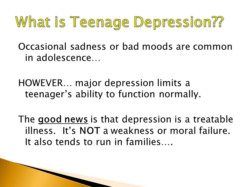 Occasional sadness or bad moods are common in adolescence… HOWEVER… major depression limits a teenager's ability to function normally.