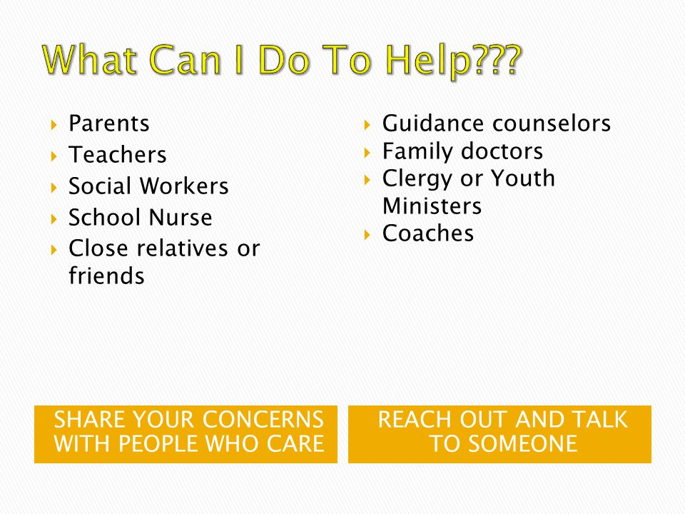 SHARE YOUR CONCERNS WITH PEOPLE WHO CARE REACH OUT AND TALK TO SOMEONE  Parents  Teachers  Social Workers  School Nurse  Close relatives or friends  Guidance counselors  Family doctors  Clergy or Youth Ministers  Coaches