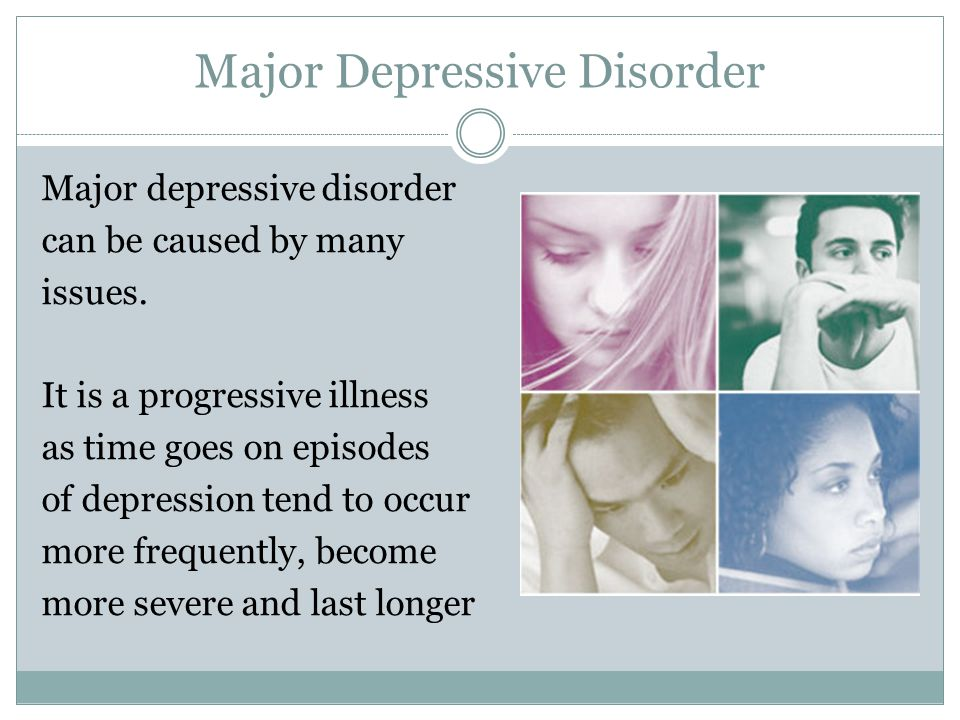 Major Depressive Disorder Major depressive disorder can be caused by many issues.