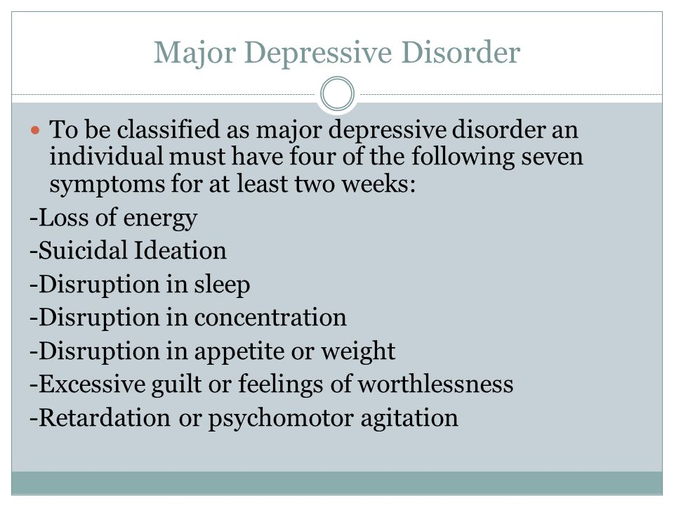 Major Depressive Disorder To be classified as major depressive disorder an individual must have four of the following seven symptoms for at least two weeks: -Loss of energy -Suicidal Ideation -Disruption in sleep -Disruption in concentration -Disruption in appetite or weight -Excessive guilt or feelings of worthlessness -Retardation or psychomotor agitation