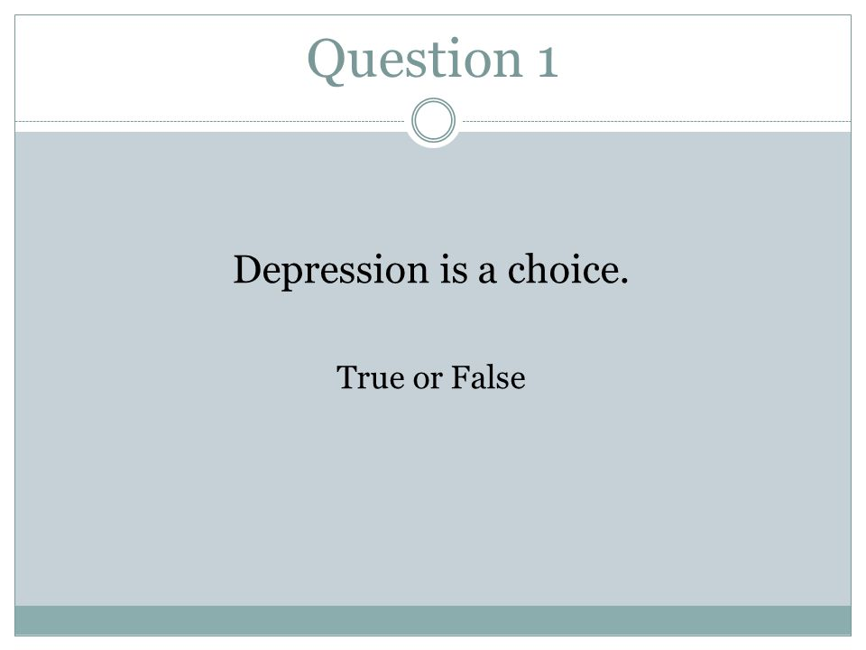Question 1 Depression is a choice. True or False