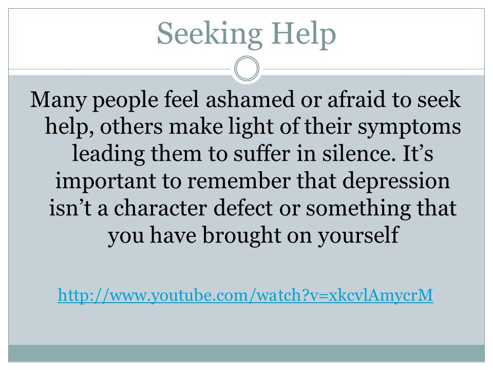 Seeking Help Many people feel ashamed or afraid to seek help, others make light of their symptoms leading them to suffer in silence.