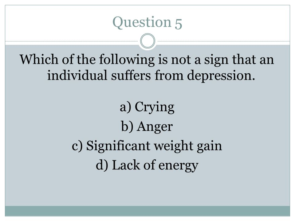 Question 5 Which of the following is not a sign that an individual suffers from depression.