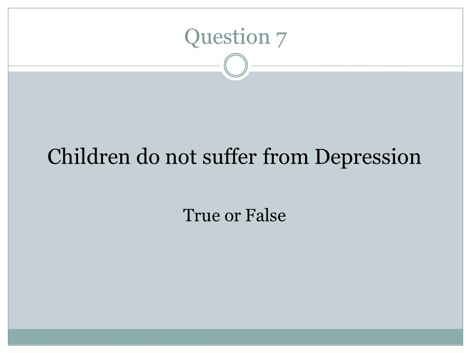 Question 7 Children do not suffer from Depression True or False