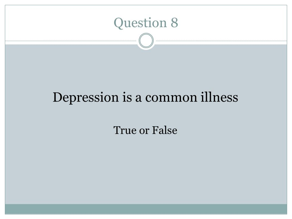 Question 8 Depression is a common illness True or False
