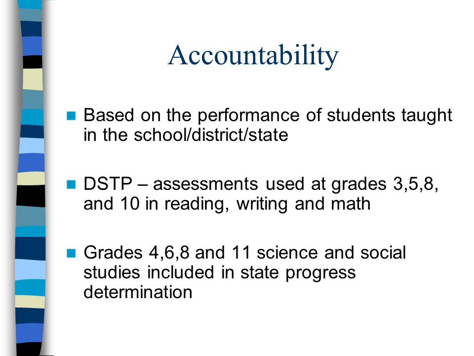 Accountability Based on the performance of students taught in the school/district/state DSTP – assessments used at grades 3,5,8, and 10 in reading, writing and math Grades 4,6,8 and 11 science and social studies included in state progress determination