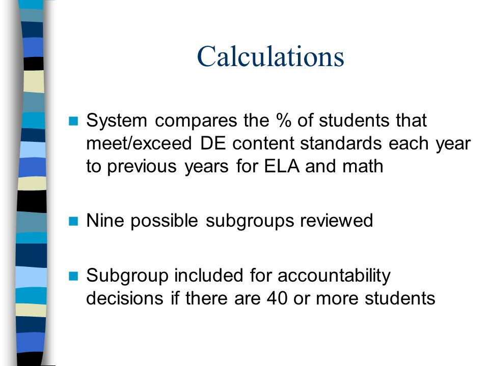 Calculations System compares the % of students that meet/exceed DE content standards each year to previous years for ELA and math Nine possible subgroups reviewed Subgroup included for accountability decisions if there are 40 or more students