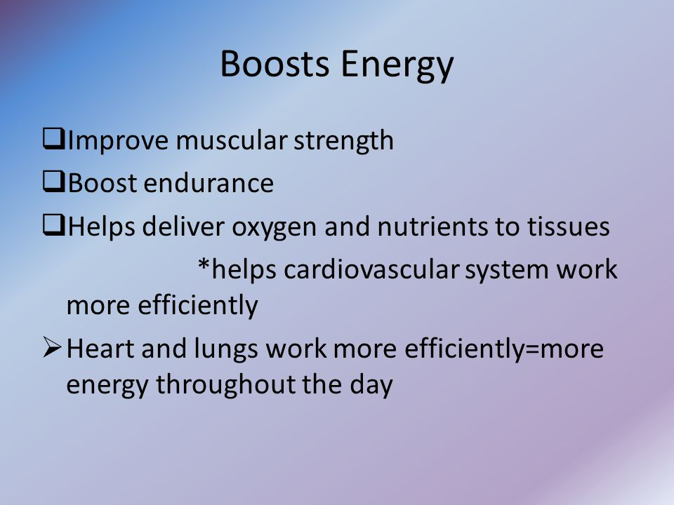 Boosts Energy  Improve muscular strength  Boost endurance  Helps deliver oxygen and nutrients to tissues *helps cardiovascular system work more efficiently  Heart and lungs work more efficiently=more energy throughout the day