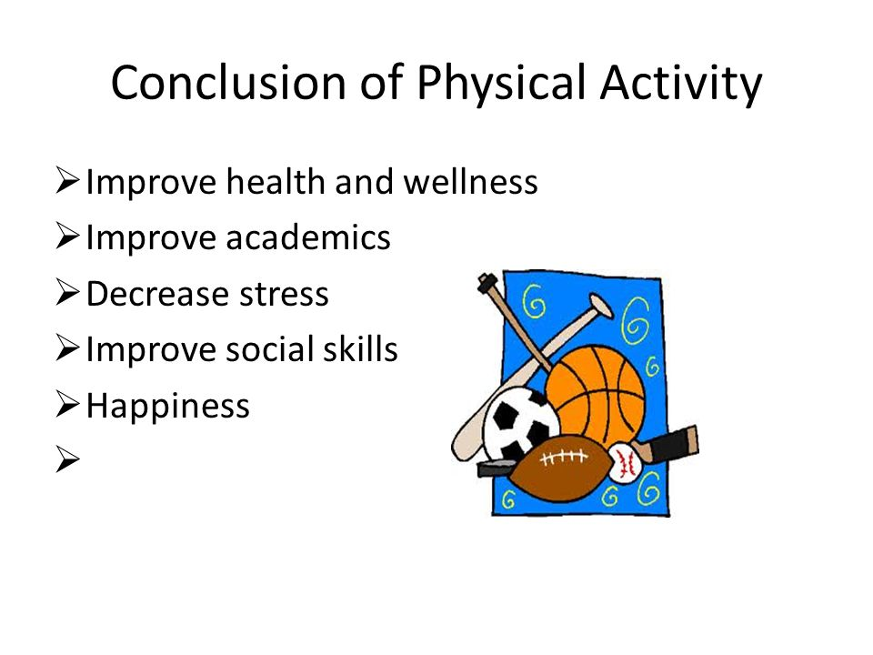 Conclusion of Physical Activity  Improve health and wellness  Improve academics  Decrease stress  Improve social skills  Happiness 