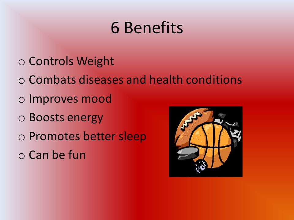 6 Benefits o Controls Weight o Combats diseases and health conditions o Improves mood o Boosts energy o Promotes better sleep o Can be fun