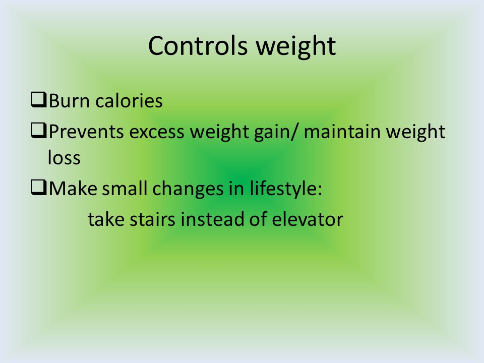 Controls weight  Burn calories  Prevents excess weight gain/ maintain weight loss  Make small changes in lifestyle: take stairs instead of elevator