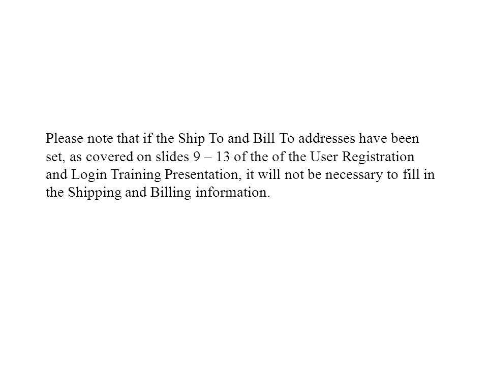 Please note that if the Ship To and Bill To addresses have been set, as covered on slides 9 – 13 of the of the User Registration and Login Training Presentation, it will not be necessary to fill in the Shipping and Billing information.